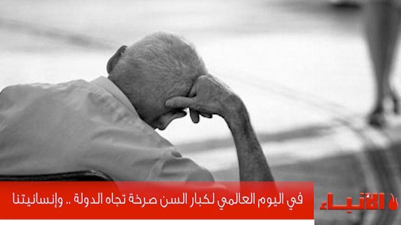 في اليوم العالمي لكبار السن صرخة تجاه الدولة .. وإنسانيتنا