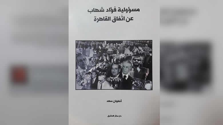 أي مسؤولية لفؤاد شهاب عن إتفاق القاهرة: كتاب جديد لأنطوان سعد